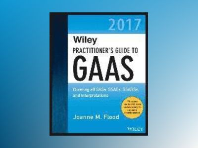 Wiley Practitioner's Guide to GAAS 2017: Covering all SASs, SSAEs, SSARSs, av Joanne M. Flood