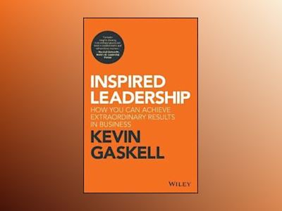 Inspired Leadership: How You Can Achieve Extraordinary Results in Business av Kevin Gaskell