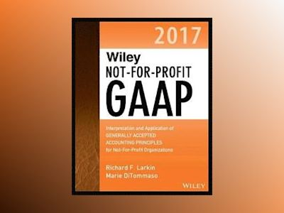 Wiley Not-for-Profit GAAP 2017: Interpretation and Application of Generally av Richard F. Larkin
