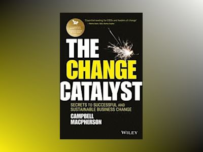 The Change Catalyst: Successfully Instigating Sustainable Change av Campbell Macpherson