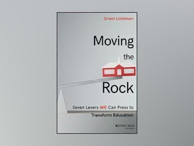 Moving the Rock: Seven Levers We Can Press to Transform Education av Grant Lichtman