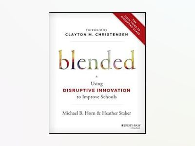 Blended: Using Disruptive Innovation to Improve Schools av Michael B. Horn