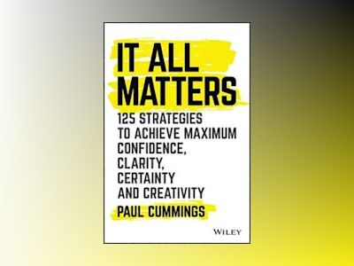 It All Matters: 125 Strategies to Achieve Maximum Confidence, Clarity, Cert av Paul Cummings