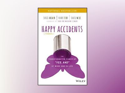 Happy Accidents: How 'Yes, And' Thinking Helps You Open Hearts, Change Mind av David Ahearn