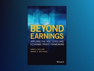 Beyond Earnings: Applying the HOLT CFROI and Economic Profit Framework av David Holland