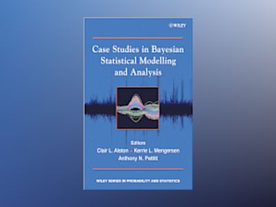 Case Studies in Bayesian Statistical Modelling and Analysis av C. Alston