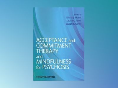 Acceptance and Commitment Therapy and Mindfulness for Psychosis av Eric M.J. Morris