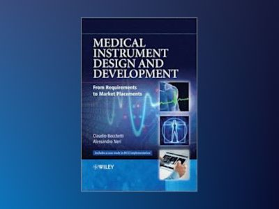 Medical Instrument Design and Development: From Requirements to Market Plac av Claudio Becchetti