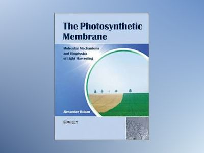 The Photosynthetic Membrane: Molecular Mechanisms and Biophysics of Light H av Alexander V. Ruban