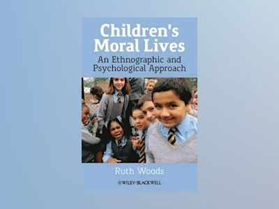 Children's Moral Lives: An Ethnographic and Psychological Approach av Ruth Woods