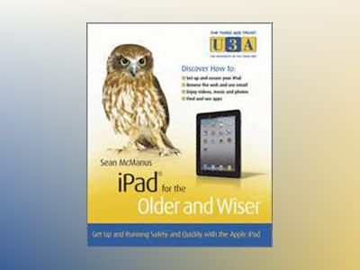 iPad for the Older and Wiser: Get up and running safely and quickly with th av Sean McManus