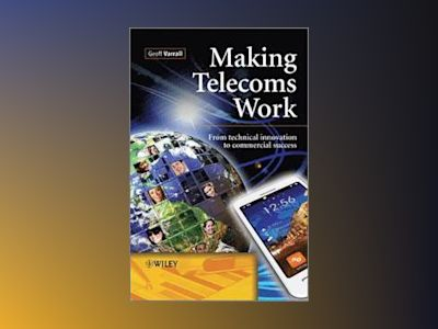 Making Telecoms Work: From Technical Innovation to Commercial Success av Geoff Varrall