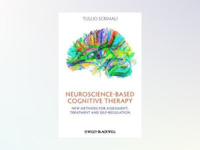 Neuroscience-based Cognitive Therapy: New Methods for Assessment, Treatment av Tullio Scrimali