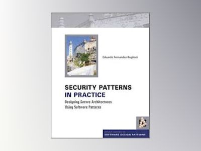 Security Patterns in Practice: Designing Secure Architectures Using Softwar av Eduardo Fernandez-Buglioni