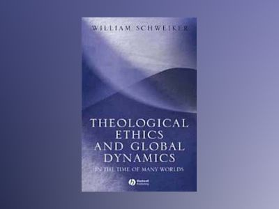 Theological Ethics and Global Dynamics: In the Time of Many Worlds av William Schweiker