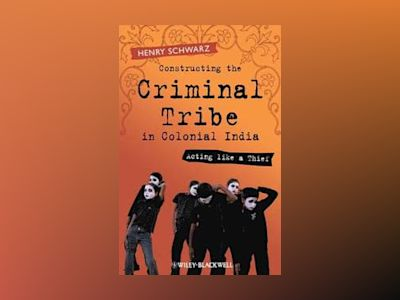 Constructing the Criminal Tribe in Colonial India: Acting like a Thief av Henry Schwarz