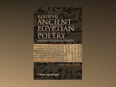 Reading Ancient Egyptian Poetry: Among Other Histories av R. B. Parkinson