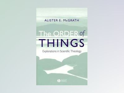 The Order of Things: Explorations in Scientific Theology av Alister E. McGrath