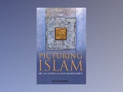 Picturing Islam: Art and Ethics in a Muslim Lifeworld av Kenneth M.George