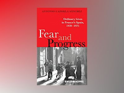 Fear and Progress: Ordinary Lives in Franco's Spain, 1939-1975 av Antonio Cazorla S nchez