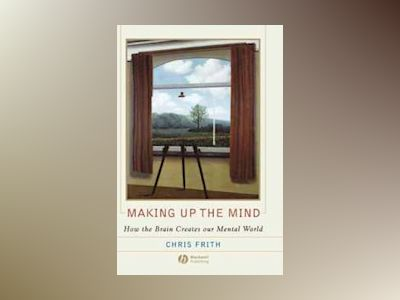 Making up the Mind: How the Brain Creates Our Mental World av Chris Frith