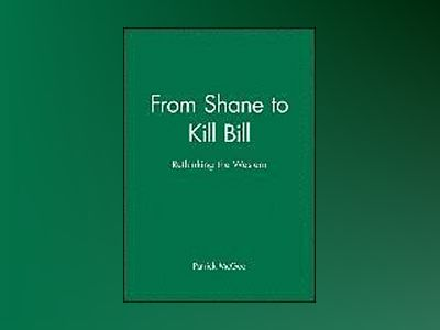 From Shane to Kill Bill: Rethinking the Western av Patrick McGee