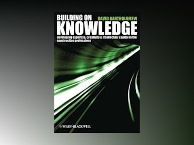 Building on Knowledge: Developing Expertise, Creativity and Intellectual Ca av David Bartholomew