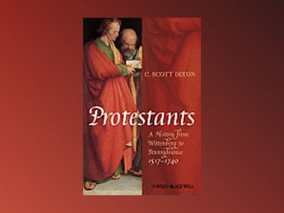 Protestants: A History from Wittenberg to Pennsylvania 1517-1740 av C. Scott Dixon