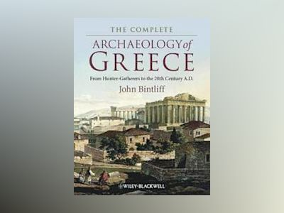 The Complete Archaeology of Greece: From Hunter-Gatherers to the 20th Centu av John Bintliff