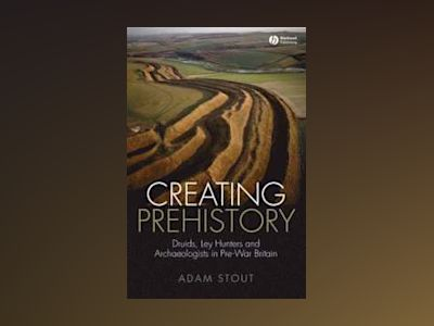 Creating Prehistory: Druids, Ley Hunters and Archaeologists in Pre-War Brit av Adam Stout