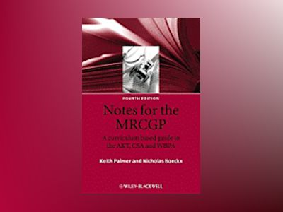 Notes for the MRCGP: A curriculum based guide to the AKT, CSA and WBPA, 4th av Keith Palmer