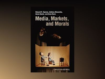 Media, Markets, and Morals av Edward H. Spence