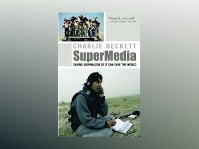 SuperMedia: Saving Journalism So It Can Save the World av Charlie Beckett