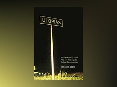 Utopias: A Brief History from Ancient Writings to Virtual Communities av Howard P. Segal