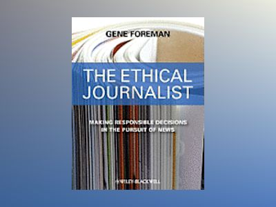 The Ethical Journalist: Making Responsible Decisions in the Pursuit of News av Gene Foreman