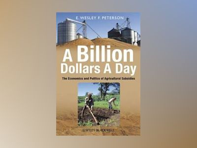 A Billion Dollars a Day: The Economics and Politics of Agricultural Subsidi av E. Wesley F.Peterson