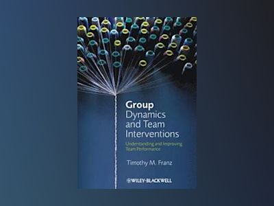 Group Dynamics and Team Interventions: Understanding and Improving Team Per av Timothy M. Franz