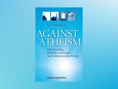 Against Atheism: Why Dawkins, Hitchens, and Harris Are Fundamentally Wrong av Ian S. Markham