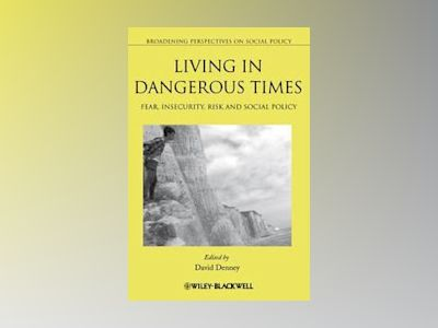 Living in Dangerous Times: Fear, Insecurity, Risk and Social Policy av Denney