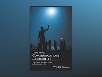 Communications and Mobility: the Mobile Phone, the Migrant,and the Containe av David Morley