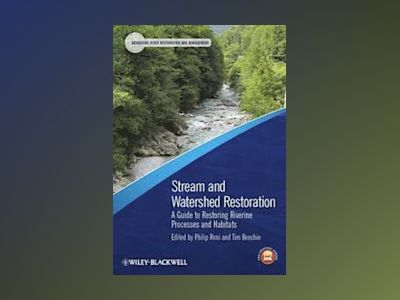 Stream and Watershed Restoration: A Guide to Restoring Riverine Processes a av Philip Roni