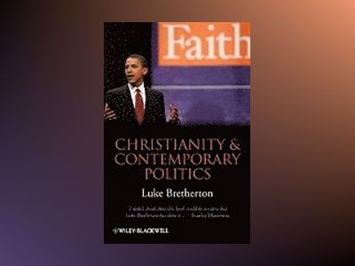 Christianity and Contemporary Politics: The Conditions and Possibilites of av LukeBretherton
