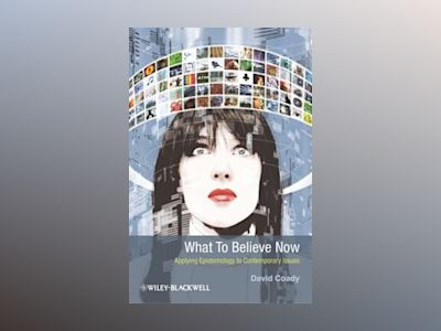 What to Believe Now: Applying Epistemology to Contemporary Issues av David Coady