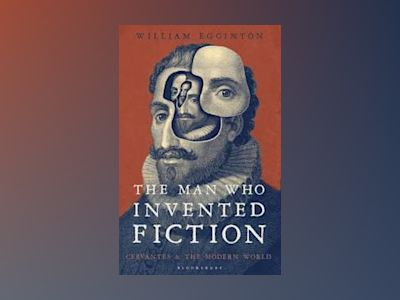Man who invented fiction - how cervantes ushered in the modern world av William johns Hopkins University  Usa Egginton