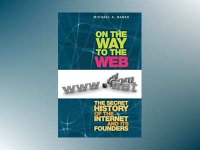 On the Way to the Web: The Secret History of the Internet and Its Founders av Michael A. Banks