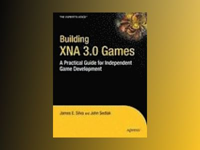 Building XNA 3.0 Games: A Practical Guide for Independent Game Development av Silva