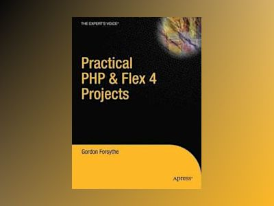 Practical PHP Flex 4 Projects: Building Powerful Applications with PHP and av Forsythe