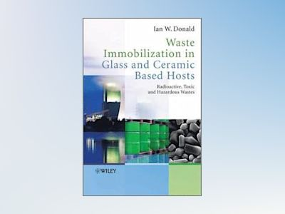 Waste Immobilization in Glass and Ceramic Based Hosts: Radioactive, Toxic a av Ian W Donald