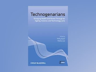 Technogenarians: Studying Health and Illness Through an Ageing, Science, an av Kelly Joyce