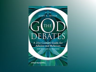 The God Debates: A 21st Century Guide for Atheists and Believers (and Every av John R. Shook